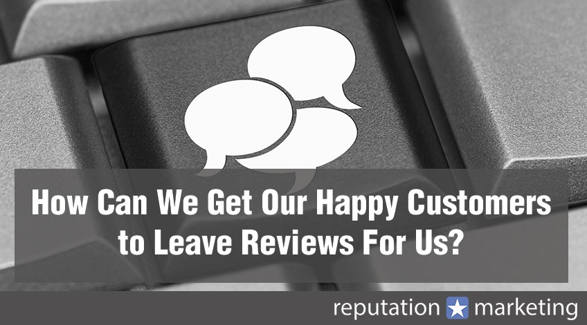 How Can We Get Our Happy Customers to Leave Reviews For Us?