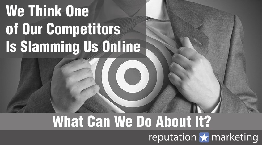 We Think One of Our Competitors Is Slamming Us Online – What Can We Do About it?