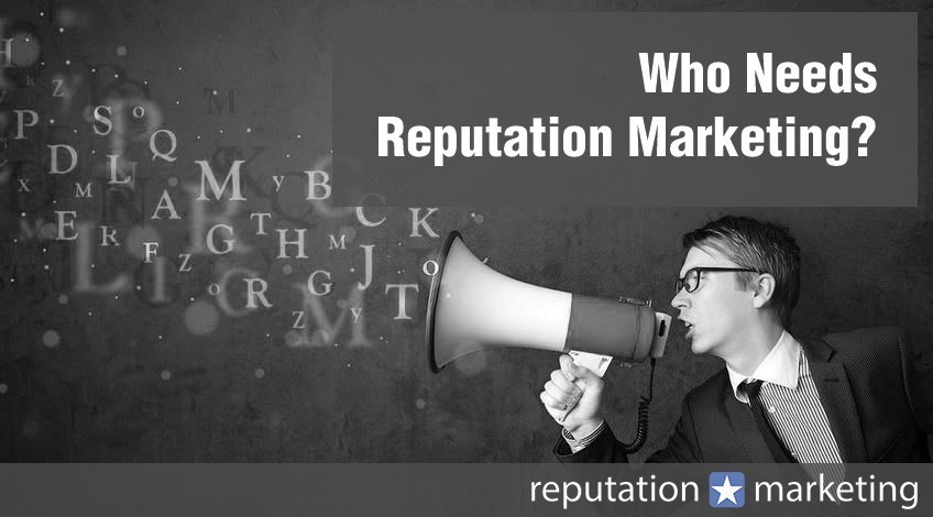 Who Needs Reputation Marketing? What Needs to Be Done?